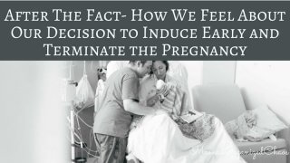After The Fact- How We Feel About Our Decision to Induce Early and Terminate the Pregnancy